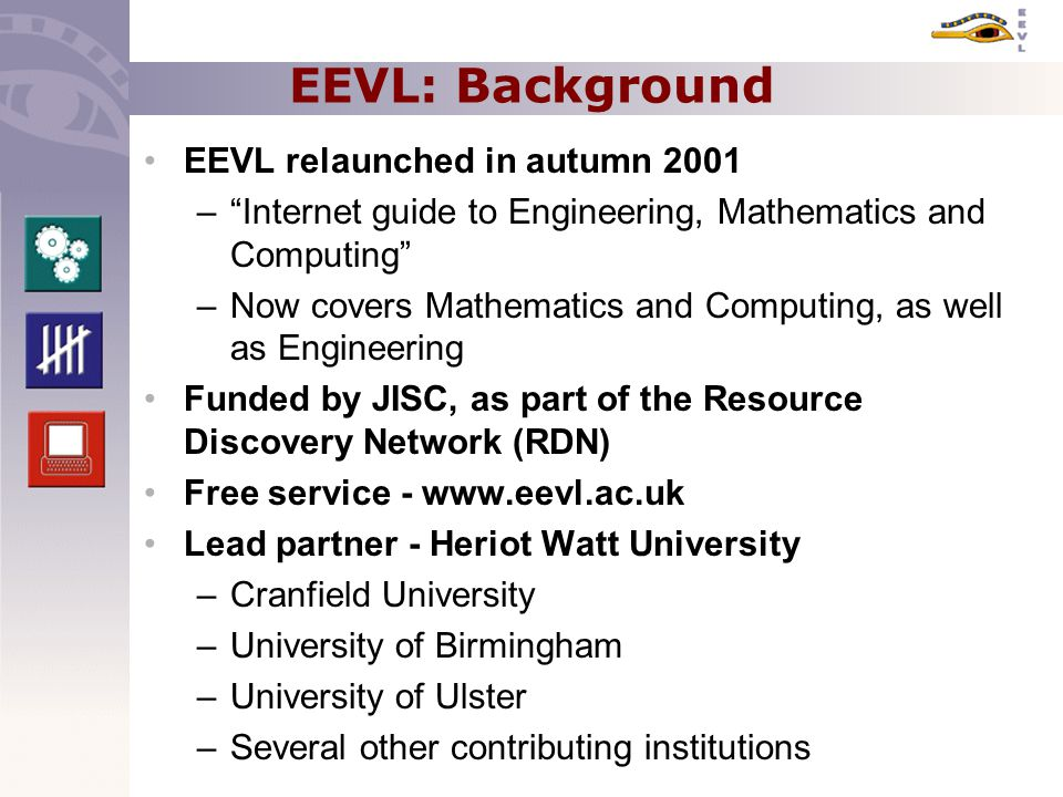 EEVL: Background EEVL relaunched in autumn 2001 – Internet guide to Engineering, Mathematics and Computing –Now covers Mathematics and Computing, as well as Engineering Funded by JISC, as part of the Resource Discovery Network (RDN) Free service - www.eevl.ac.uk Lead partner - Heriot Watt University –Cranfield University –University of Birmingham –University of Ulster –Several other contributing institutions