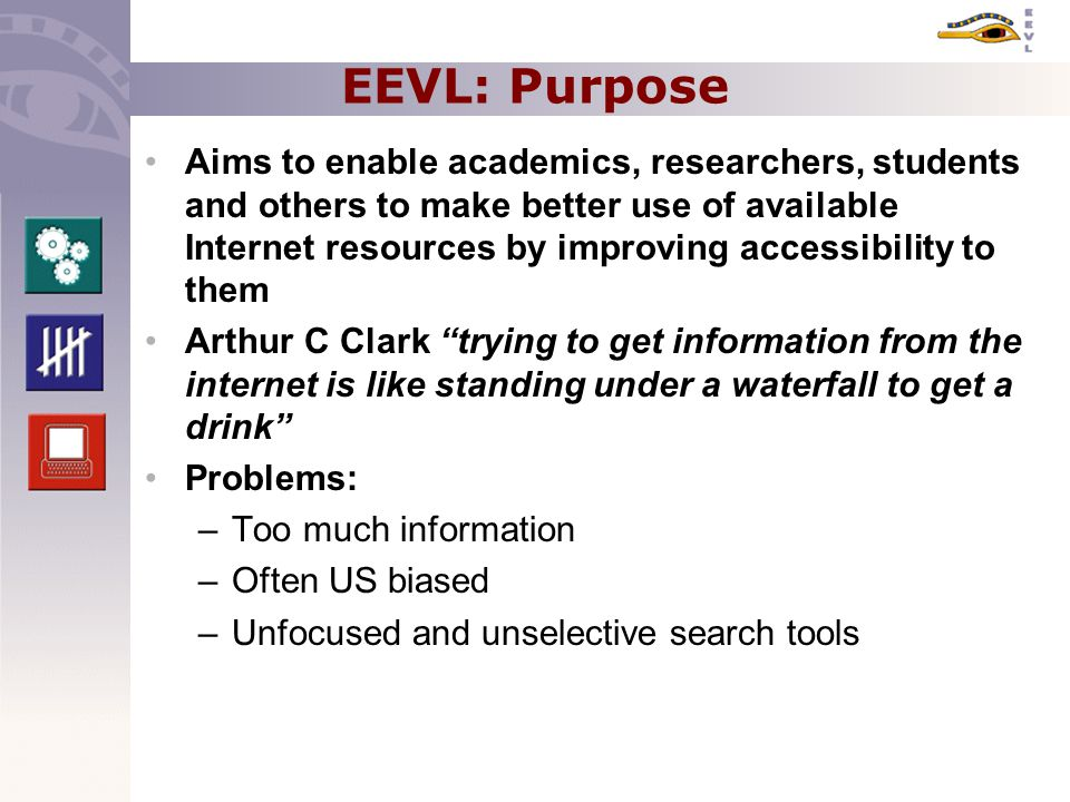 EEVL: Purpose Aims to enable academics, researchers, students and others to make better use of available Internet resources by improving accessibility