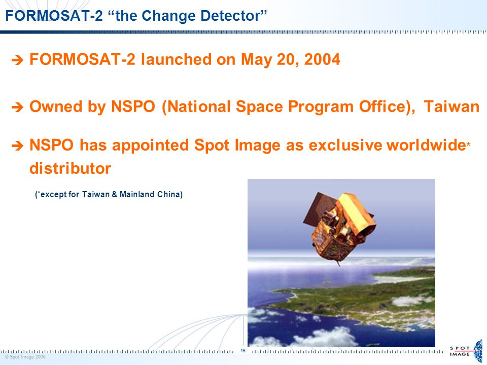 © Spot Image 2006 16 FORMOSAT-2 the Change Detector  FORMOSAT-2 launched on May 20, 2004  Owned by NSPO (National Space Program Office), Taiwan  NSPO has appointed Spot Image as exclusive worldwide * distributor (*except for Taiwan & Mainland China)