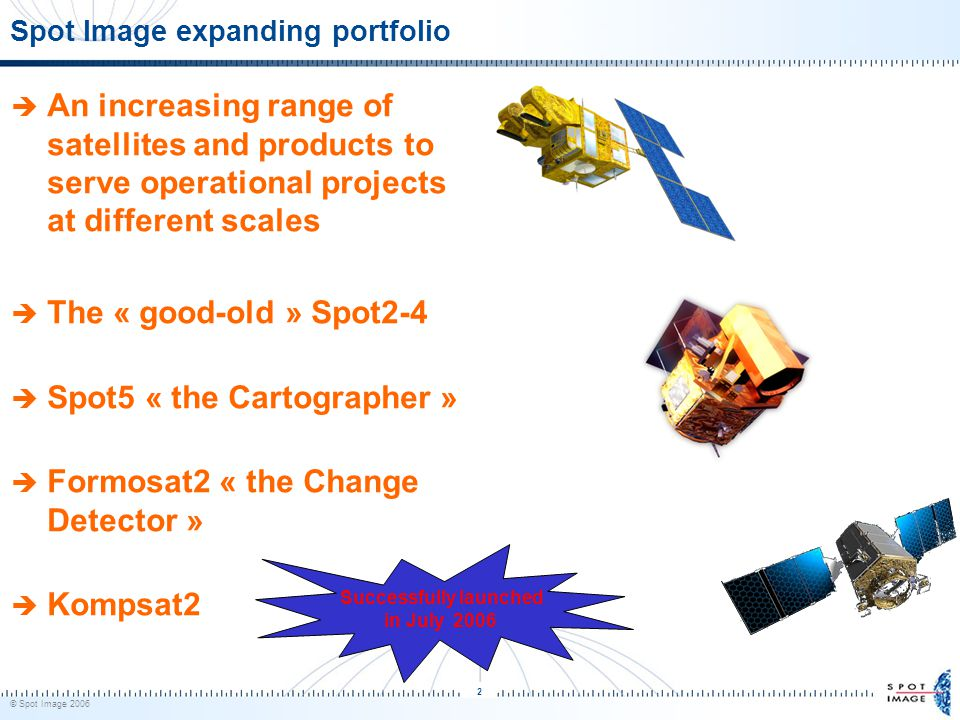 © Spot Image 2006 2 Spot Image expanding portfolio  An increasing range of satellites and products to serve operational projects at different scales  The « good-old » Spot2-4  Spot5 « the Cartographer »  Formosat2 « the Change Detector »  Kompsat2 Successfully launched in July 2006