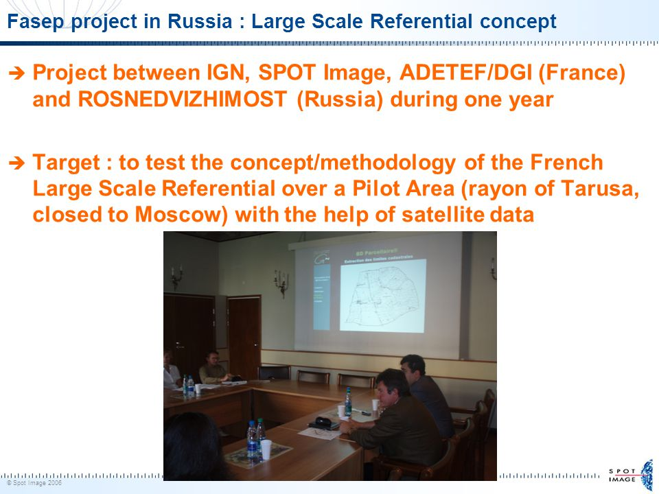 © Spot Image 2006 45 Fasep project in Russia : Large Scale Referential concept  Project between IGN, SPOT Image, ADETEF/DGI (France) and ROSNEDVIZHIMOST (Russia) during one year  Target : to test the concept/methodology of the French Large Scale Referential over a Pilot Area (rayon of Tarusa, closed to Moscow) with the help of satellite data