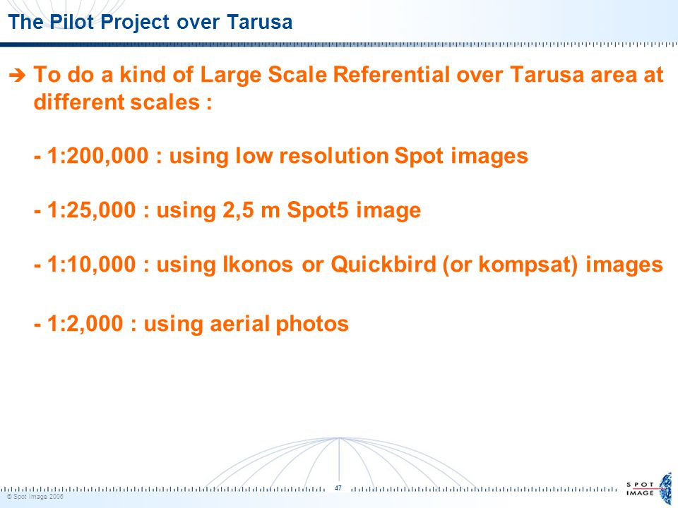 © Spot Image 2006 47 The Pilot Project over Tarusa  To do a kind of Large Scale Referential over Tarusa area at different scales : - 1:200,000 : using low resolution Spot images - 1:25,000 : using 2,5 m Spot5 image - 1:10,000 : using Ikonos or Quickbird (or kompsat) images - 1:2,000 : using aerial photos