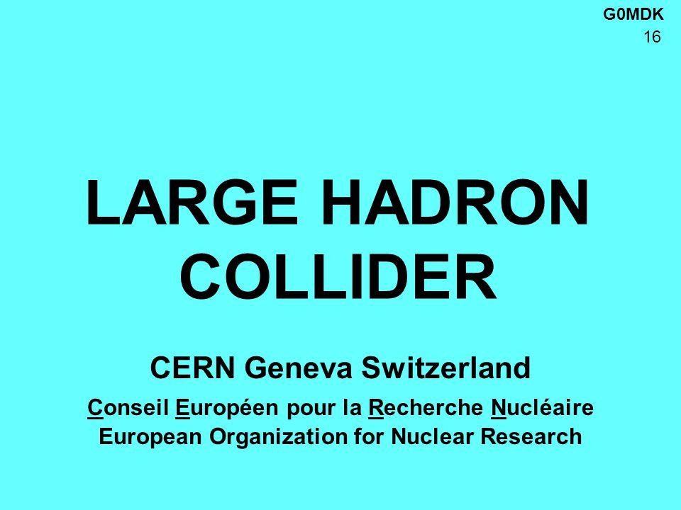 G0MDK 16 LARGE HADRON COLLIDER CERN Geneva Switzerland Conseil Européen pour la Recherche Nucléaire European Organization for Nuclear Research