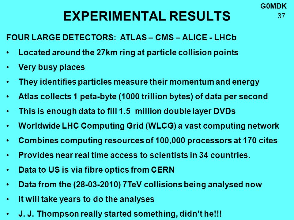 G0MDK 37 EXPERIMENTAL RESULTS FOUR LARGE DETECTORS: ATLAS – CMS – ALICE - LHCb Located around the 27km ring at particle collision points Very busy places They identifies particles measure their momentum and energy Atlas collects 1 peta-byte (1000 trillion bytes) of data per second This is enough data to fill 1.5 million double layer DVDs Worldwide LHC Computing Grid (WLCG) a vast computing network Combines computing resources of 100,000 processors at 170 cites Provides near real time access to scientists in 34 countries.