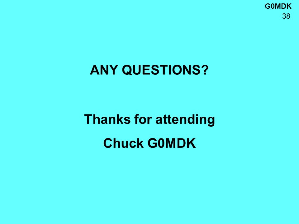 G0MDK 38 ANY QUESTIONS? Thanks for attending Chuck G0MDK