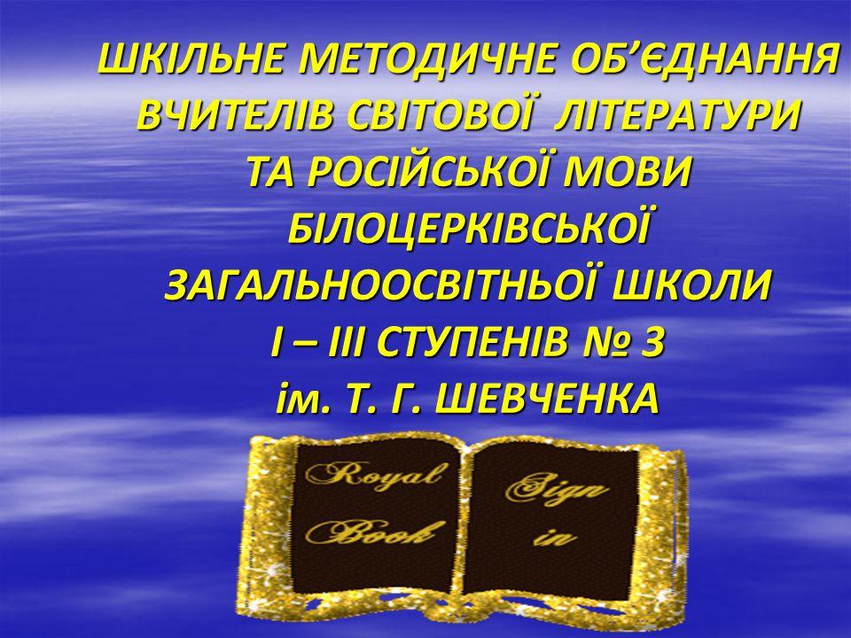 ШКІЛЬНЕ МЕТОДИЧНЕ ОБ'ЄДНАННЯ ВЧИТЕЛІВ СВІТОВОЇ ЛІТЕРАТУРИ ТА РОСІЙСЬКОЇ МОВИ БІЛОЦЕРКІВСЬКОЇ ЗАГАЛЬНООСВІТНЬОЇ ШКОЛИ І – ІІІ СТУПЕНІВ № 3 ім.