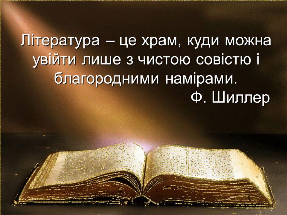 Література – це храм, куди можна увійти лише з чистою совістю і благородними намірами. Ф. Шиллер