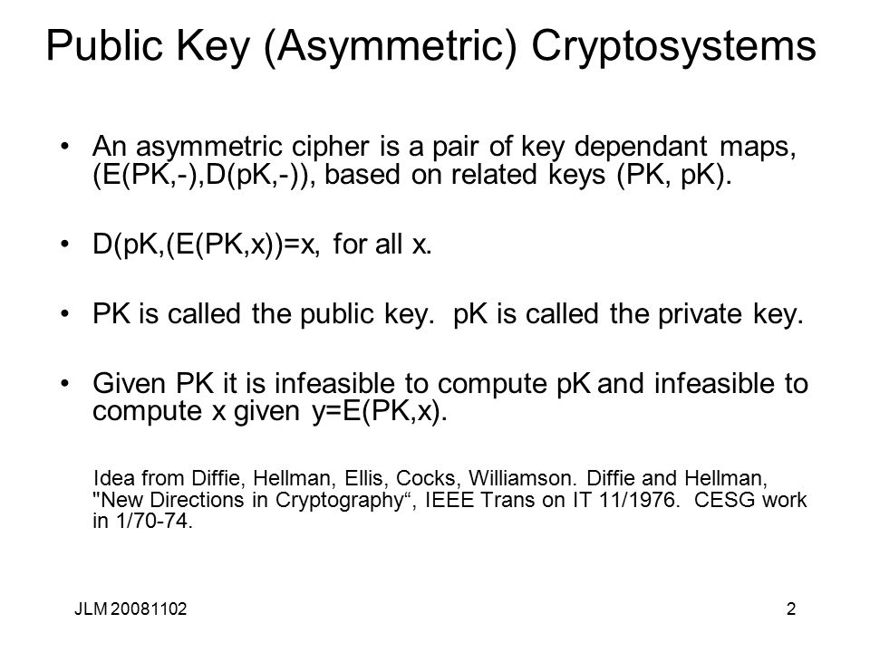 2 Public Key (Asymmetric) Cryptosystems An asymmetric cipher is a pair of key dependant maps, (E(PK,-),D(pK,-)), based on related keys (PK, pK). D(pK,
