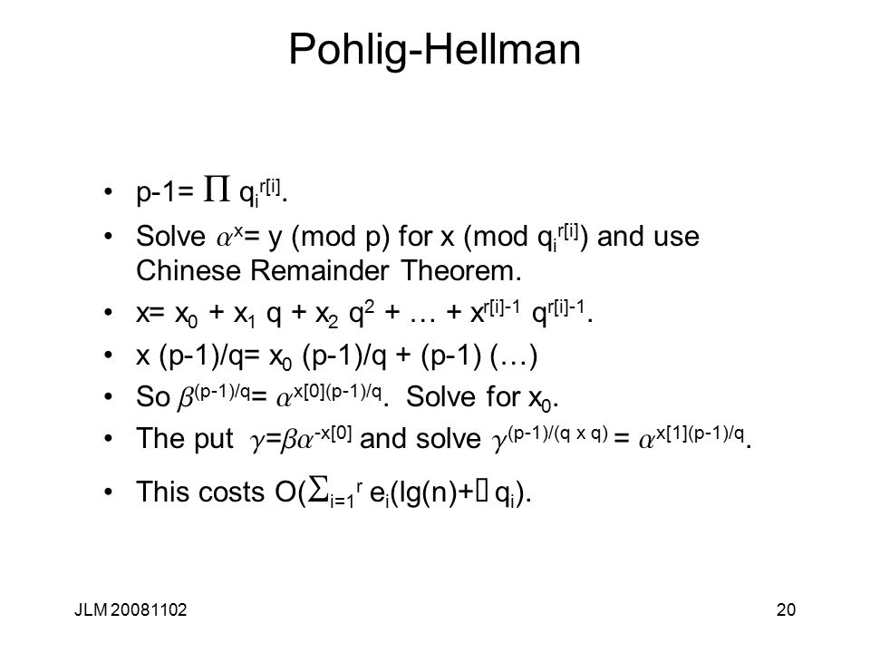 20 Pohlig-Hellman p-1= P q i r[i]. Solve a x = y (mod p) for x (mod q i r[i] ) and use Chinese Remainder Theorem. x= x 0 + x 1 q + x 2 q 2 + … + x r[i