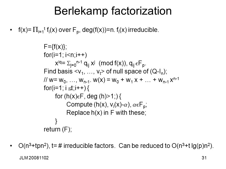 31 Berlekamp factorization f(x)= P i=1 t f i (x) over F p, deg(f(x))=n. f i (x) irreducible. F={f(x)}; for(i=1; i<n;i++) x iq = S j=0 n-1 q ij x j (mo