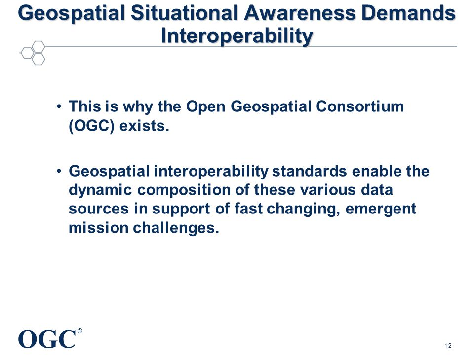 OGC ® Geospatial Situational Awareness Demands Interoperability This is why the Open Geospatial Consortium (OGC) exists.