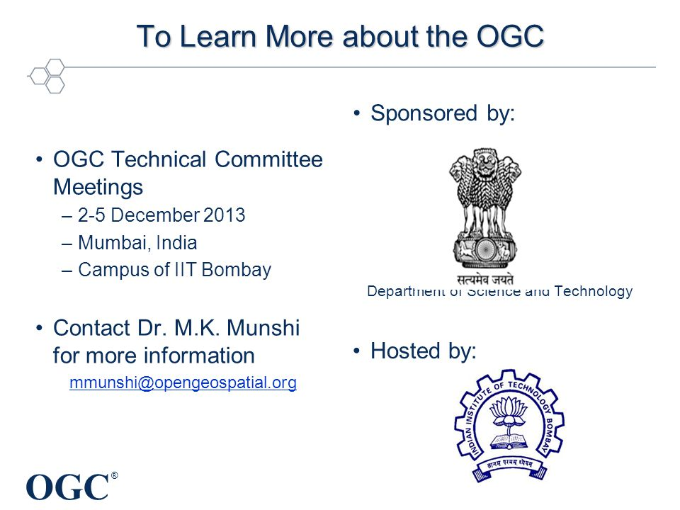 OGC ® To Learn More about the OGC OGC Technical Committee Meetings –2-5 December 2013 –Mumbai, India –Campus of IIT Bombay Contact Dr.