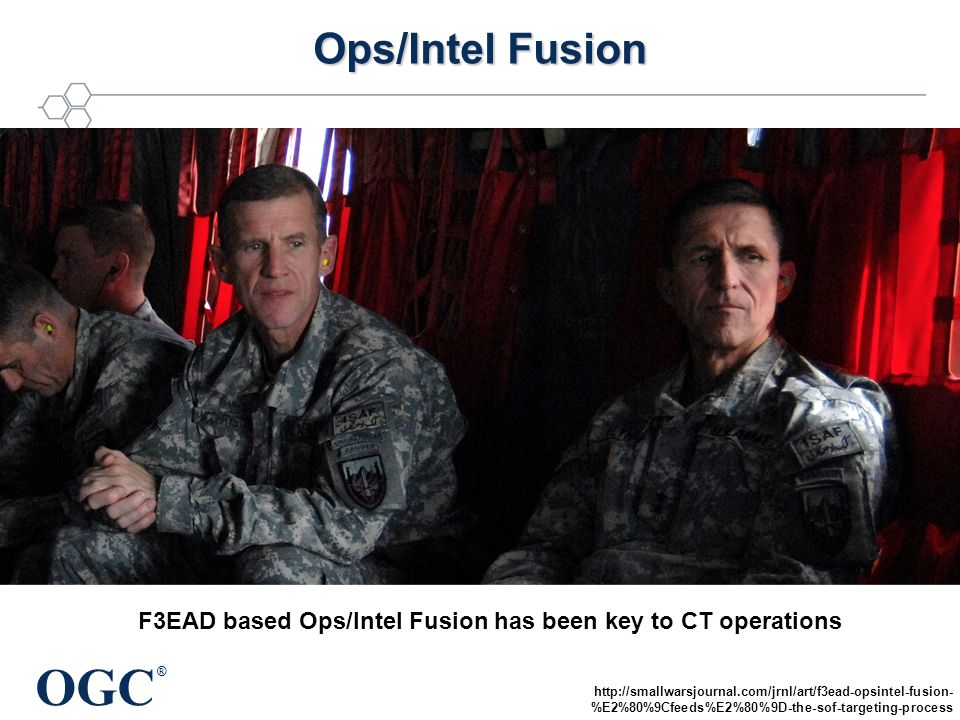OGC ® Ops/Intel Fusion F3EAD based Ops/Intel Fusion has been key to CT operations http://smallwarsjournal.com/jrnl/art/f3ead-opsintel-fusion- %E2%80%9Cfeeds%E2%80%9D-the-sof-targeting-process
