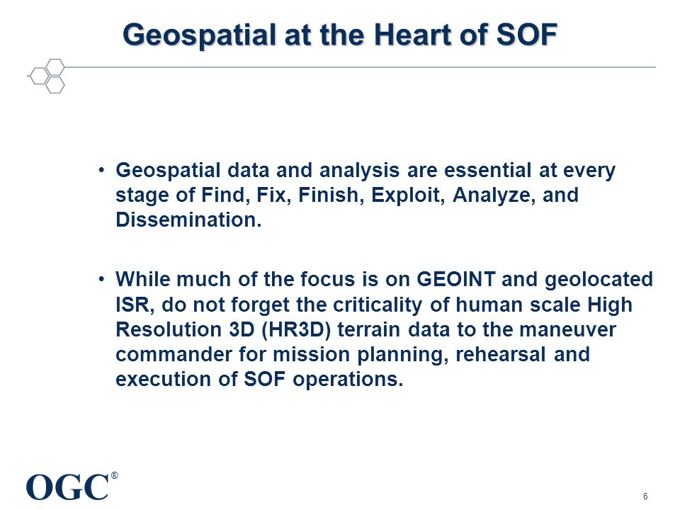 OGC ® Geospatial at the Heart of SOF Geospatial data and analysis are essential at every stage of Find, Fix, Finish, Exploit, Analyze, and Dissemination.