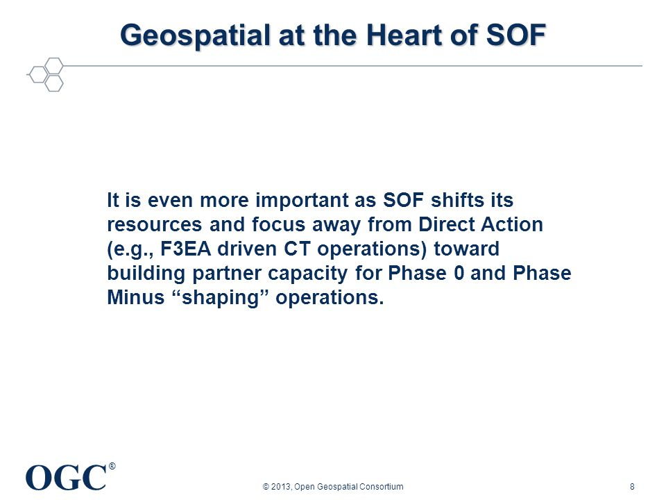 OGC ® © 2013, Open Geospatial Consortium8 It is even more important as SOF shifts its resources and focus away from Direct Action (e.g., F3EA driven CT operations) toward building partner capacity for Phase 0 and Phase Minus shaping operations.
