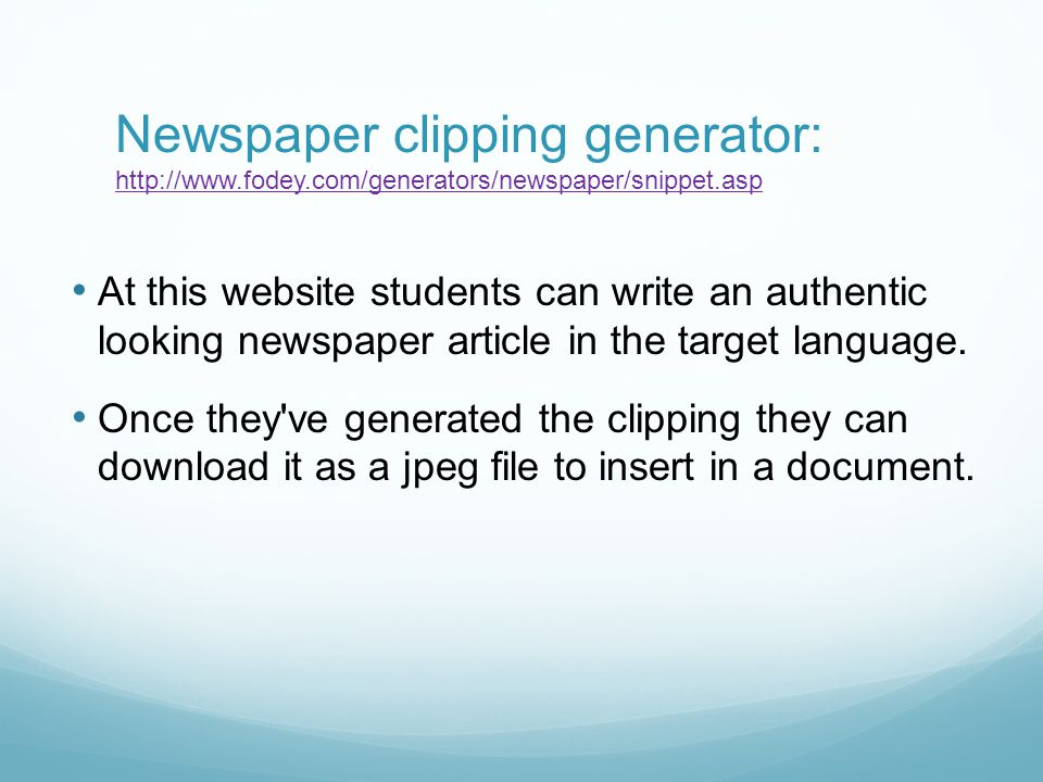 Newspaper clipping generator: http://www.fodey.com/generators/newspaper/snippet.asp http://www.fodey.com/generators/newspaper/snippet.asp At this website students can write an authentic looking newspaper article in the target language.