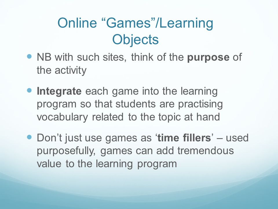 Online Games /Learning Objects NB with such sites, think of the purpose of the activity Integrate each game into the learning program so that students are practising vocabulary related to the topic at hand Don't just use games as 'time fillers' – used purposefully, games can add tremendous value to the learning program