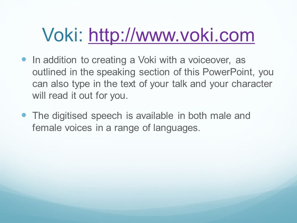 Voki: http://www.voki.comhttp://www.voki.com In addition to creating a Voki with a voiceover, as outlined in the speaking section of this PowerPoint, you can also type in the text of your talk and your character will read it out for you.