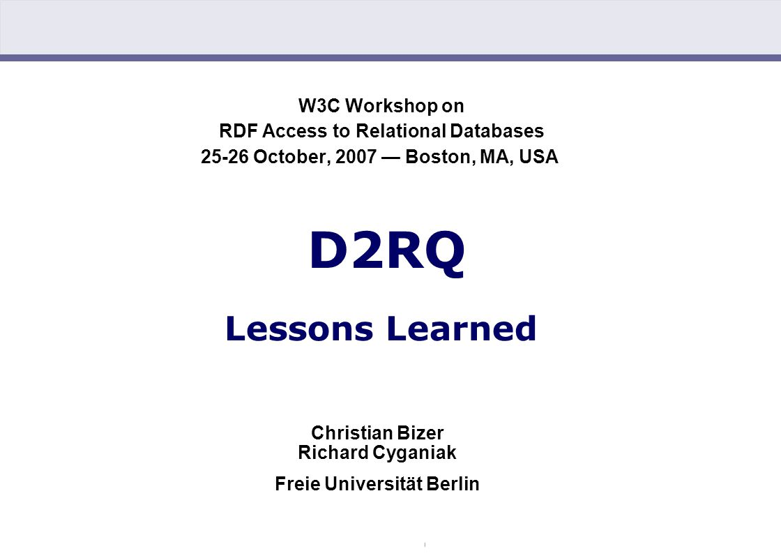 Chris Bizer, Richard Cyganiak: D2RQ – Lessons Learned (25.10.2007) W3C Workshop on RDF Access to Relational Databases 25-26 October, 2007 — Boston, MA, USA D2RQ Lessons Learned Christian Bizer Richard Cyganiak Freie Universität Berlin
