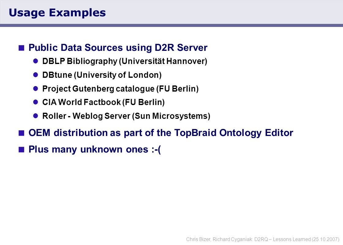 Chris Bizer, Richard Cyganiak: D2RQ – Lessons Learned (25.10.2007) Usage Examples  Public Data Sources using D2R Server DBLP Bibliography (Universität Hannover) DBtune (University of London) Project Gutenberg catalogue (FU Berlin) CIA World Factbook (FU Berlin) Roller - Weblog Server (Sun Microsystems)  OEM distribution as part of the TopBraid Ontology Editor  Plus many unknown ones :-(