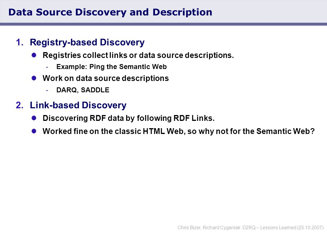 Chris Bizer, Richard Cyganiak: D2RQ – Lessons Learned (25.10.2007) Data Source Discovery and Description 1.Registry-based Discovery Registries collect links or data source descriptions.
