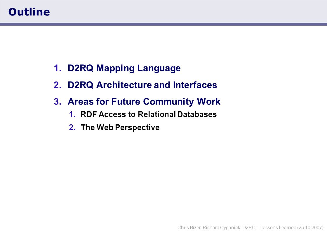 Chris Bizer, Richard Cyganiak: D2RQ – Lessons Learned (25.10.2007) The D2RQ Mapping Language  Declarative language to express mappings between a given RDF schemata and a given relational database schemata.