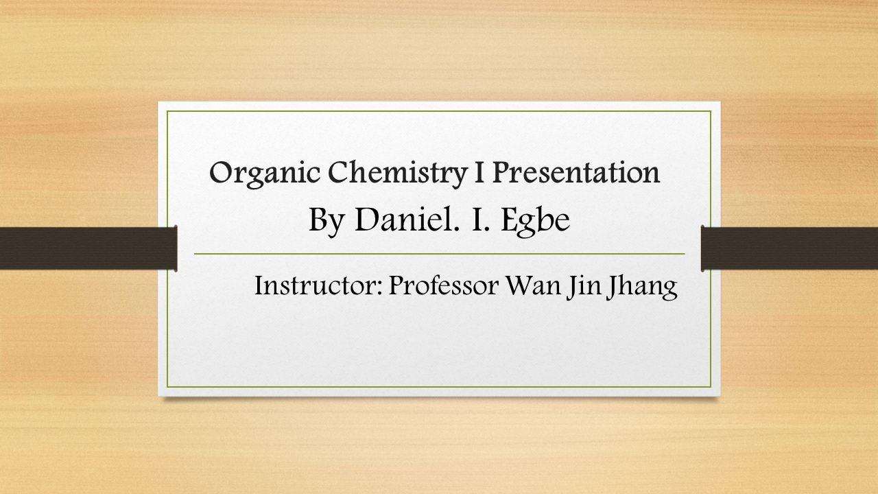 Organic Chemistry I Presentation By Daniel. I. Egbe Instructor: Professor Wan Jin Jhang