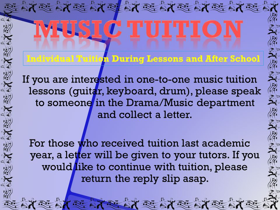 Individual Tuition During Lessons and After School If you are interested in one-to-one music tuition lessons (guitar, keyboard, drum), please speak to someone in the Drama/Music department and collect a letter.