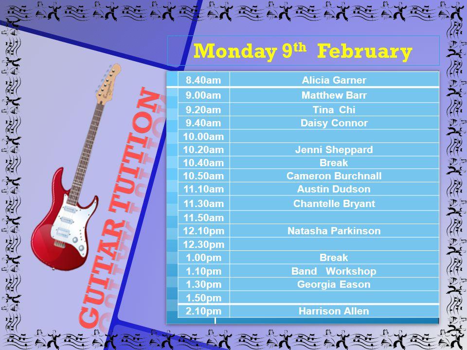 Monday 9 th February 8.40amAlicia Garner 9.00amMatthew Barr 9.20amTina Chi 9.40amDaisy Connor 10.00am 10.20amJenni Sheppard 10.40amBreak 10.50amCameron Burchnall 11.10amAustin Dudson 11.30amChantelle Bryant 11.50am 12.10pmNatasha Parkinson 12.30pm 1.00pmBreak 1.10pmBand Workshop 1.30pmGeorgia Eason 1.50pm 2.10pmHarrison Allen