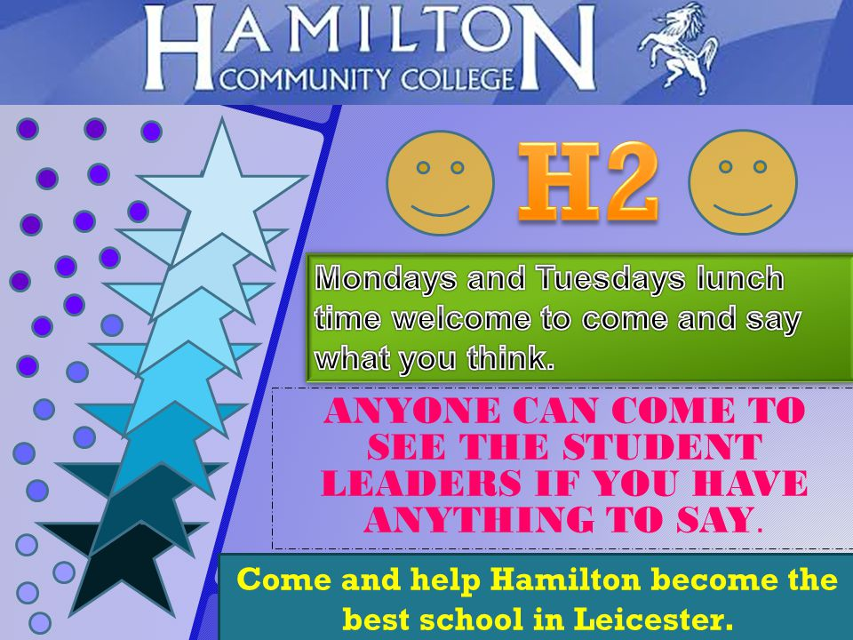Come and help Hamilton become the best school in Leicester. ANYONE CAN COME TO SEE THE STUDENT LEADERS IF YOU HAVE ANYTHING TO SAY.