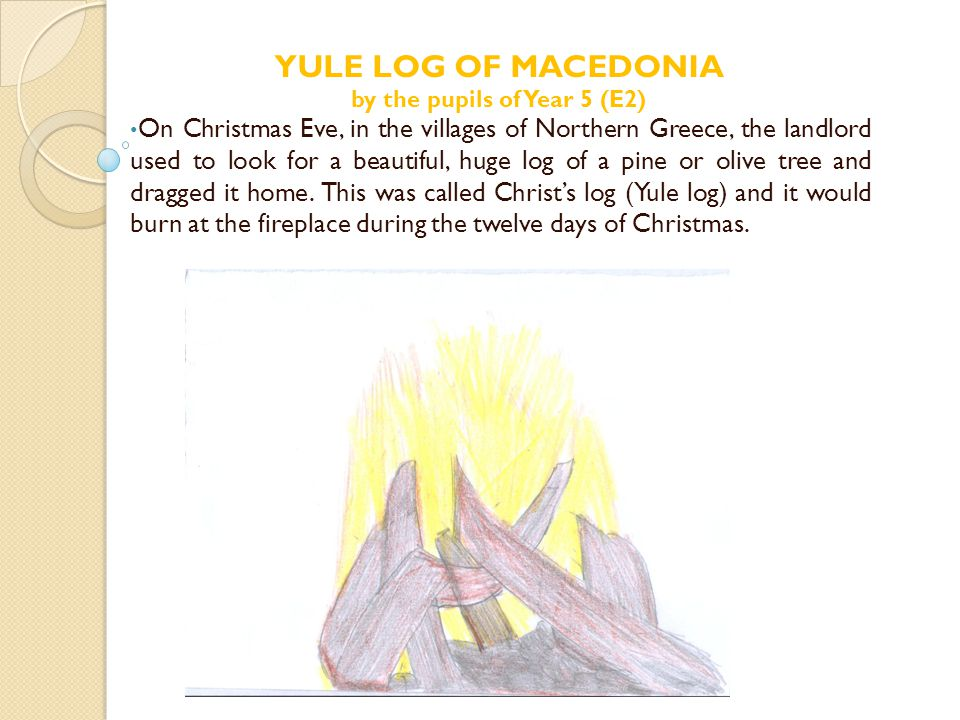 On Christmas Eve, in the villages of Northern Greece, the landlord used to look for a beautiful, huge log of a pine or olive tree and dragged it home.