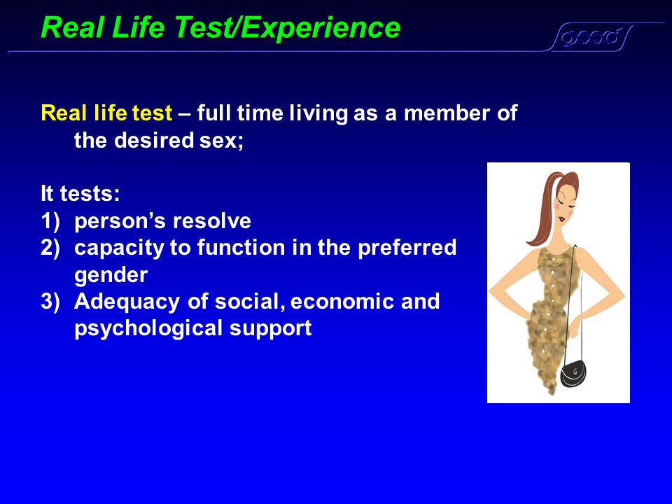 Real Life Test/Experience Real life test – full time living as a member of the desired sex; It tests: 1)person's resolve 2)capacity to function in the