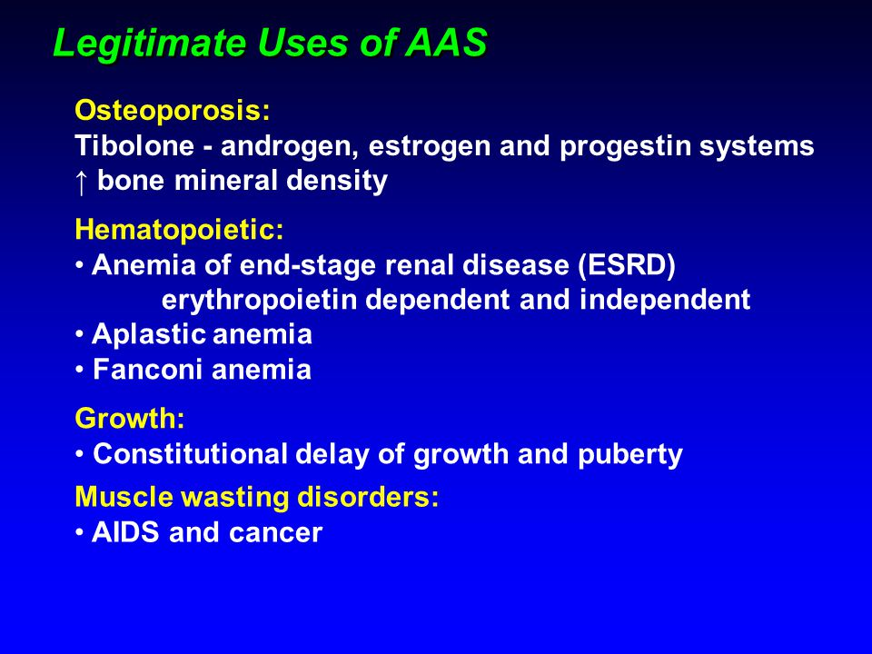 Legitimate Uses of AAS Osteoporosis: Tibolone - androgen, estrogen and progestin systems ↑ bone mineral density Hematopoietic: Anemia of end-stage ren