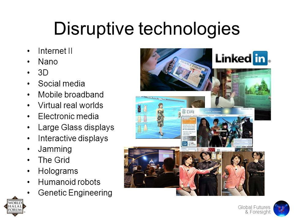 Global Futures & Foresight Disruptive technologies Internet II Nano 3D Social media Mobile broadband Virtual real worlds Electronic media Large Glass displays Interactive displays Jamming The Grid Holograms Humanoid robots Genetic Engineering