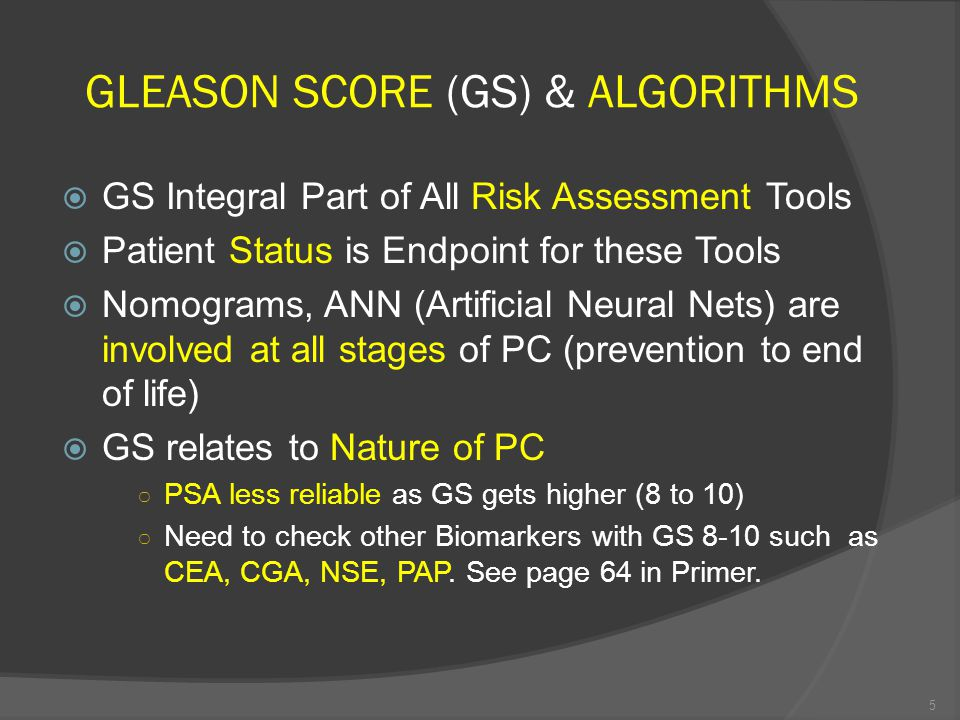 GLEASON SCORE (GS) & ALGORITHMS  GS Integral Part of All Risk Assessment Tools  Patient Status is Endpoint for these Tools  Nomograms, ANN (Artificial Neural Nets) are involved at all stages of PC (prevention to end of life)  GS relates to Nature of PC ○ PSA less reliable as GS gets higher (8 to 10) ○ Need to check other Biomarkers with GS 8-10 such as CEA, CGA, NSE, PAP.