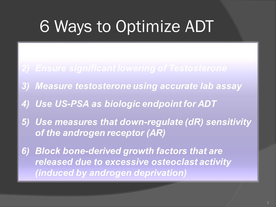 6 Ways to Optimize ADT 1) Block androgen access to the PC cell 2) Ensure significant lowering of Testosterone 3) Measure testosterone using accurate lab assay 4) Use US-PSA as biologic endpoint for ADT 5) Use measures that down-regulate (dR) sensitivity of the androgen receptor (AR) 6) Block bone-derived growth factors that are released due to excessive osteoclast activity (induced by androgen deprivation) 8