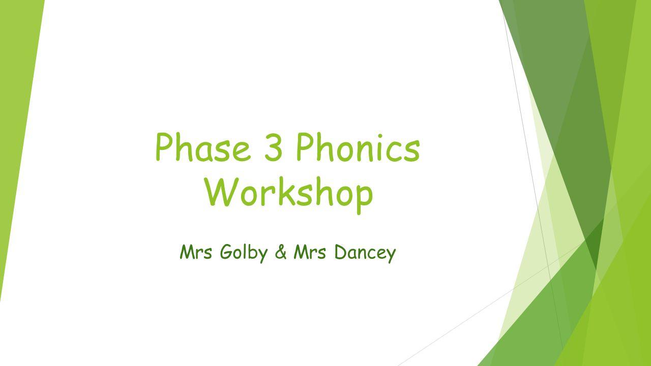 Phase 3 Phonics Workshop Mrs Golby & Mrs Dancey