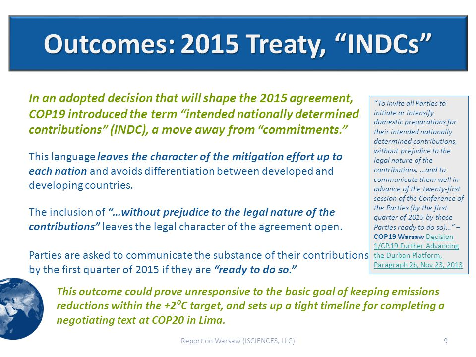 Outcomes: 2015 Treaty, INDCs 9Report on Warsaw (ISCIENCES, LLC) This outcome could prove unresponsive to the basic goal of keeping emissions reductions within the +2⁰C target, and sets up a tight timeline for completing a negotiating text at COP20 in Lima.