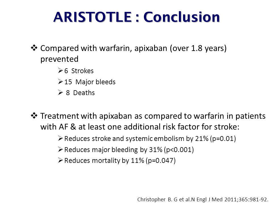 ARISTOTLE : Conclusion  Compared with warfarin, apixaban (over 1.8 years) prevented  6 Strokes  15 Major bleeds  8 Deaths  Treatment with apixaban as compared to warfarin in patients with AF & at least one additional risk factor for stroke:  Reduces stroke and systemic embolism by 21% (p=0.01)  Reduces major bleeding by 31% (p<0.001)  Reduces mortality by 11% (p=0.047) Christopher B.