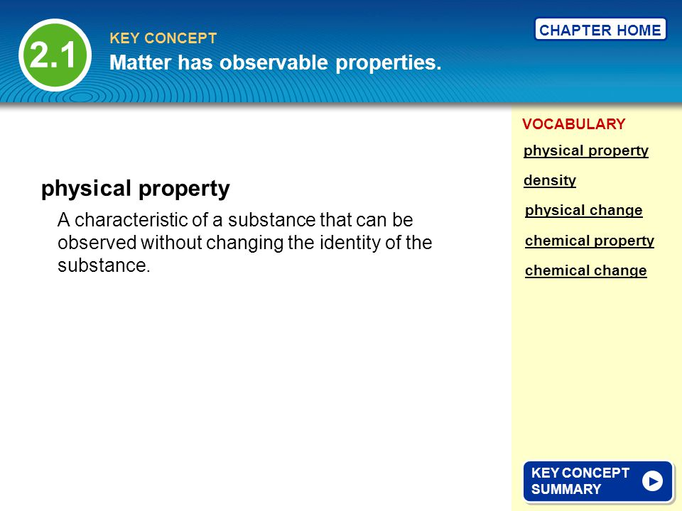 VOCABULARY KEY CONCEPT CHAPTER HOME physical property 2.1 KEY CONCEPT SUMMARY KEY CONCEPT SUMMARY Matter has observable properties. A characteristic o
