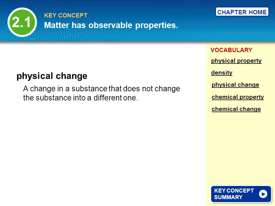VOCABULARY KEY CONCEPT CHAPTER HOME A change in a substance that does not change the substance into a different one. physical change 2.1 KEY CONCEPT S