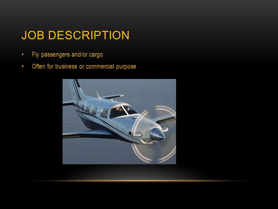 JOB DESCRIPTION Fly passengers and/or cargo Often for business or commercial purpose