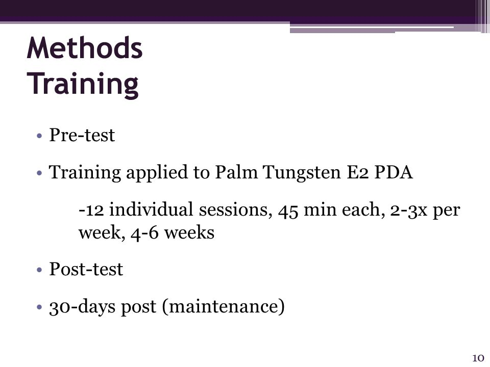 Methods Training Pre-test Training applied to Palm Tungsten E2 PDA -12 individual sessions, 45 min each, 2-3x per week, 4-6 weeks Post-test 30-days post (maintenance) 10