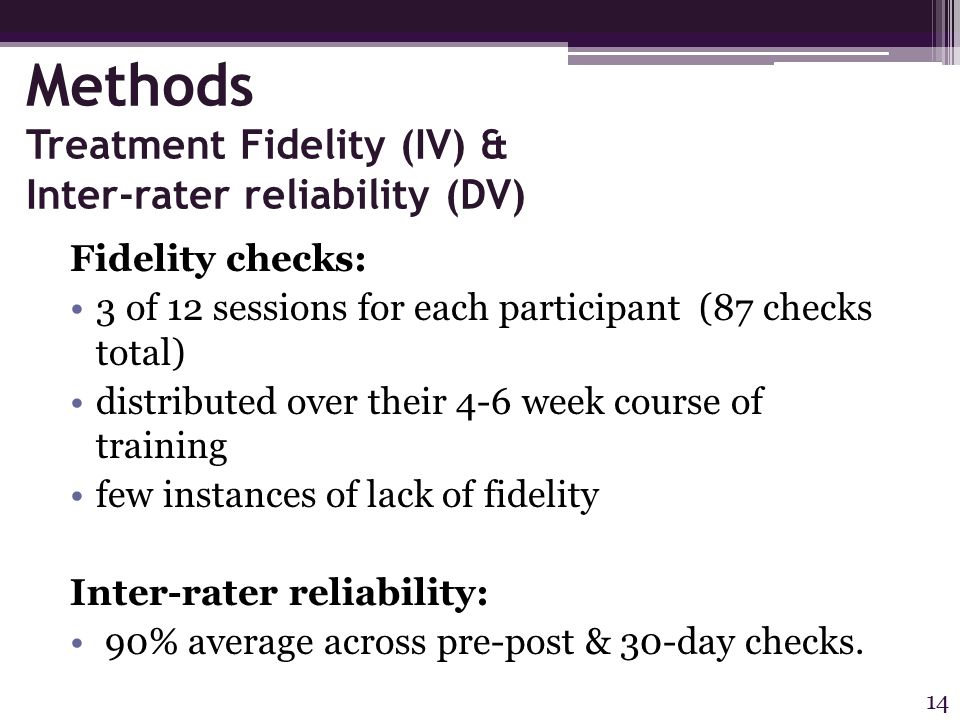 Methods Treatment Fidelity (IV) & Inter-rater reliability (DV) Fidelity checks: 3 of 12 sessions for each participant (87 checks total) distributed over their 4-6 week course of training few instances of lack of fidelity Inter-rater reliability: 90% average across pre-post & 30-day checks.