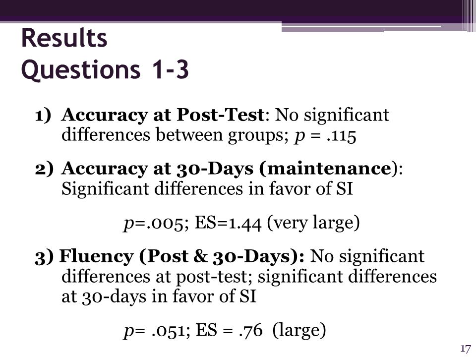 Results Questions 1-3 1)Accuracy at Post-Test: No significant differences between groups; p =.115 2)Accuracy at 30-Days (maintenance): Significant differences in favor of SI p=.005; ES=1.44 (very large) 3) Fluency (Post & 30-Days): No significant differences at post-test; significant differences at 30-days in favor of SI p=.051; ES =.76 (large) 17