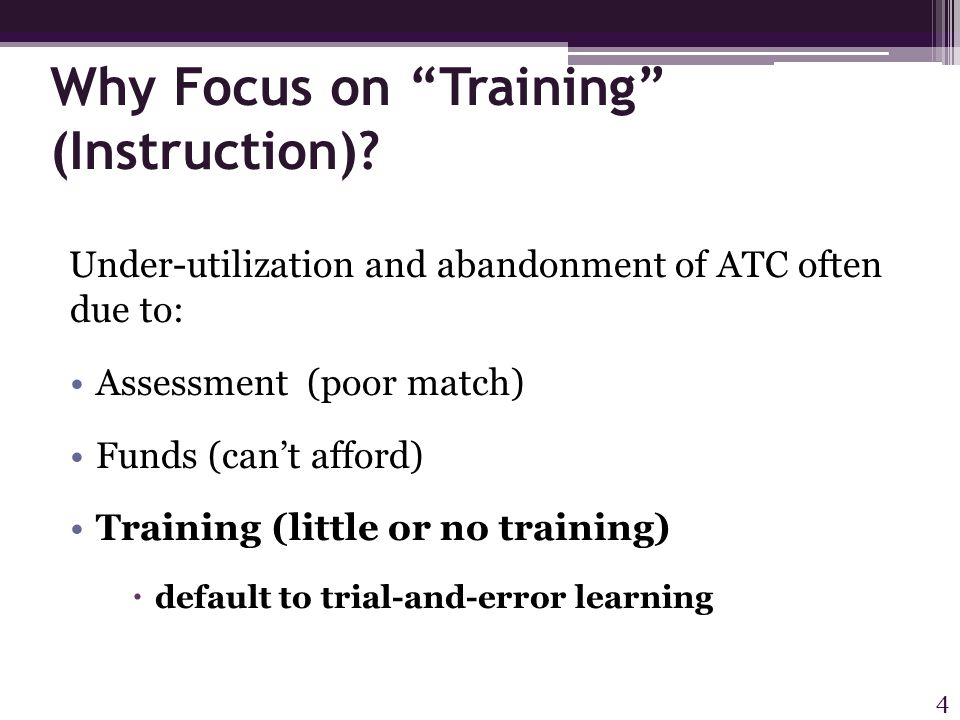 """Why Focus on """"Training"""" (Instruction)? Under-utilization and abandonment of ATC often due to: Assessment (poor match) Funds (can't afford) Training (l"""
