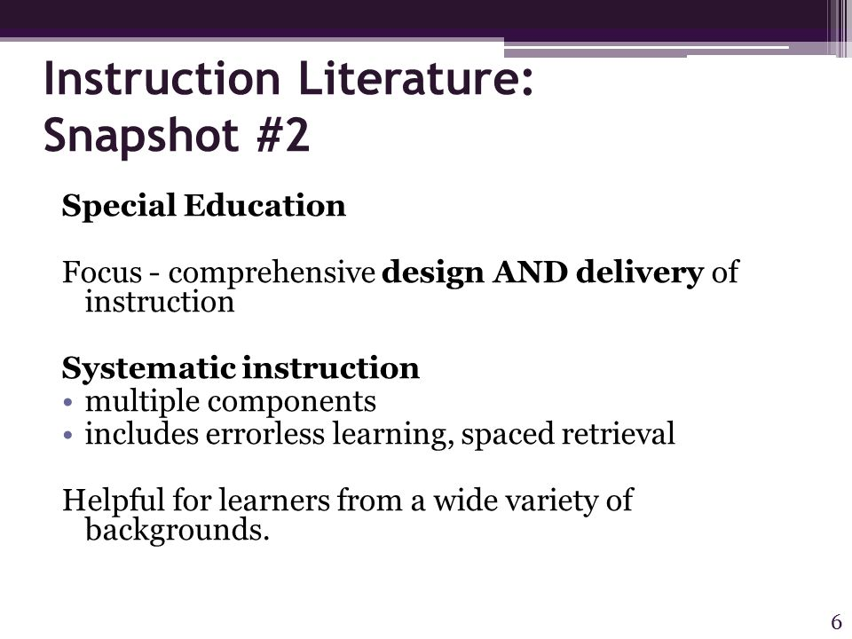 Instruction Literature: Snapshot #2 Special Education Focus - comprehensive design AND delivery of instruction Systematic instruction multiple components includes errorless learning, spaced retrieval Helpful for learners from a wide variety of backgrounds.