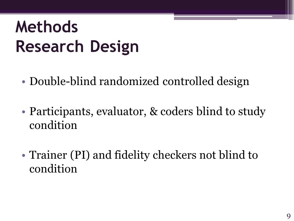 Methods Research Design Double-blind randomized controlled design Participants, evaluator, & coders blind to study condition Trainer (PI) and fidelity