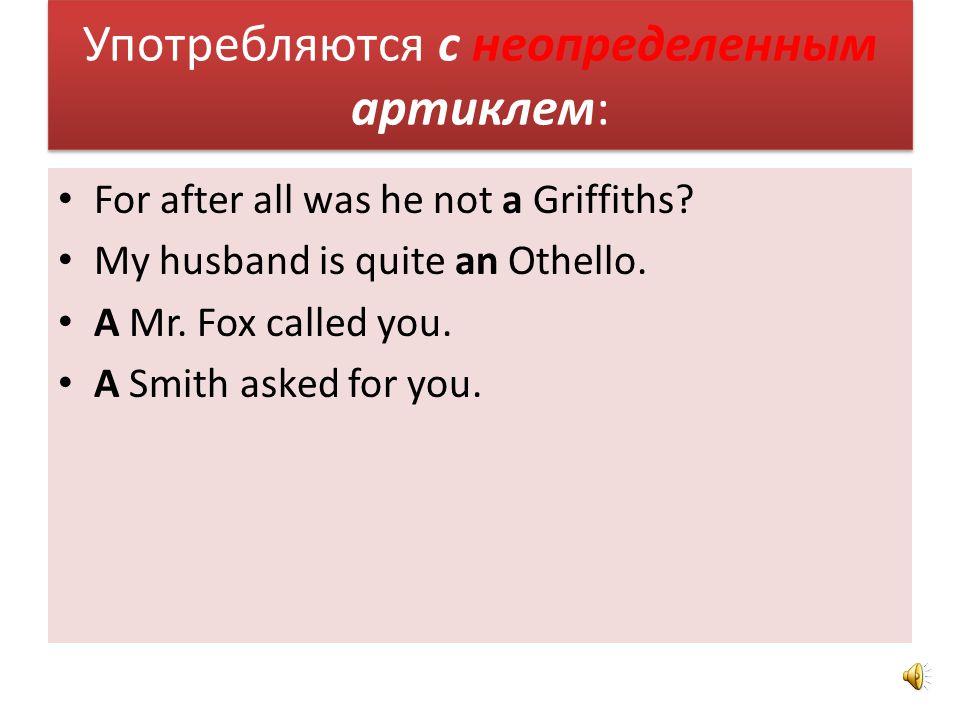 Употребляются с определенным артиклем: We will invite the Pavlovs. The Ivanovs have moved. It is the Smith who phoned yesterday. the engineer Lavrov