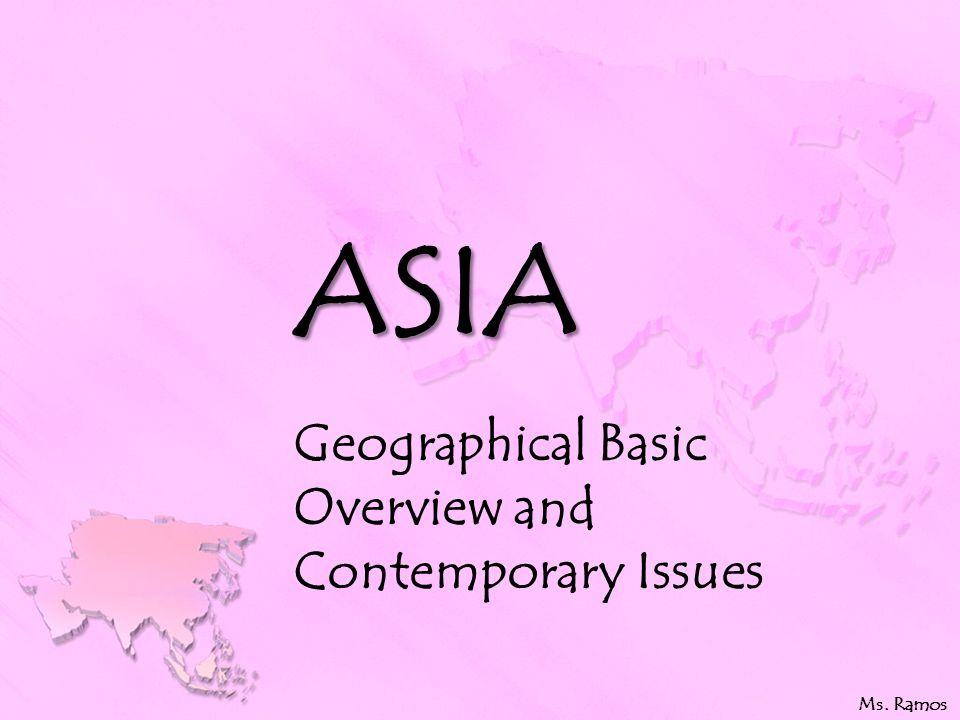 ASIA Geographical Basic Overview and Contemporary Issues Ms. Ramos